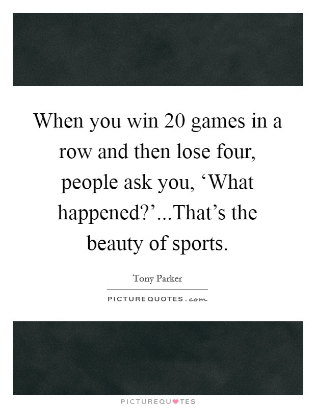 When you win 20 games in a row and then lose four, people ask you, 'What happened?'...That's the beauty of sports Picture Quote #1