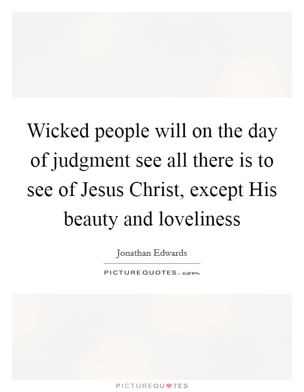 Wicked people will on the day of judgment see all there is to see of Jesus Christ, except His beauty and loveliness Picture Quote #1