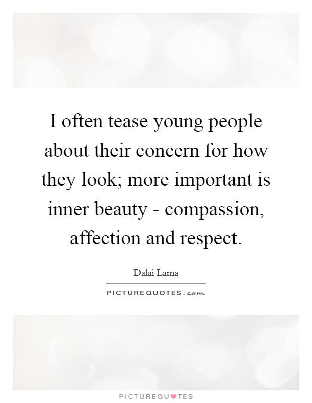 I often tease young people about their concern for how they look; more important is inner beauty - compassion, affection and respect Picture Quote #1