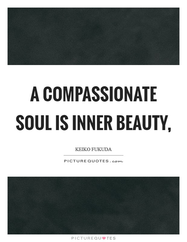 A compassionate soul is inner beauty, Picture Quote #1