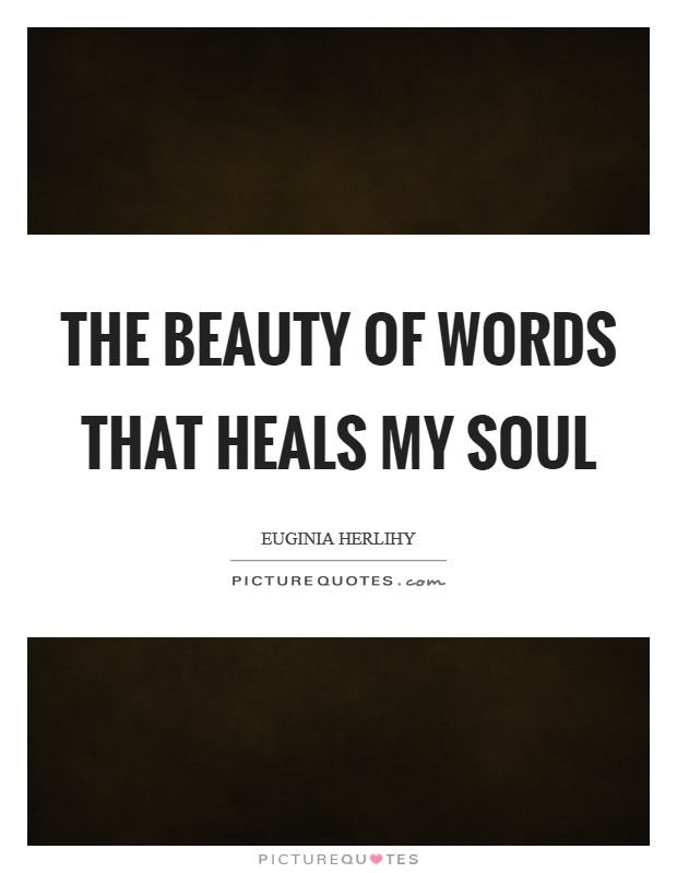 The beauty of words that heals my soul Picture Quote #1