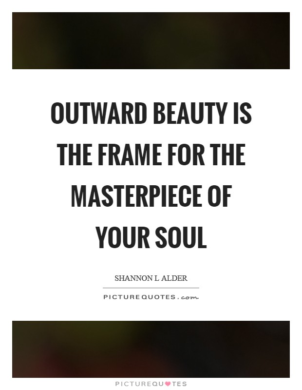 Outward beauty is the frame for the masterpiece of your soul Picture Quote #1
