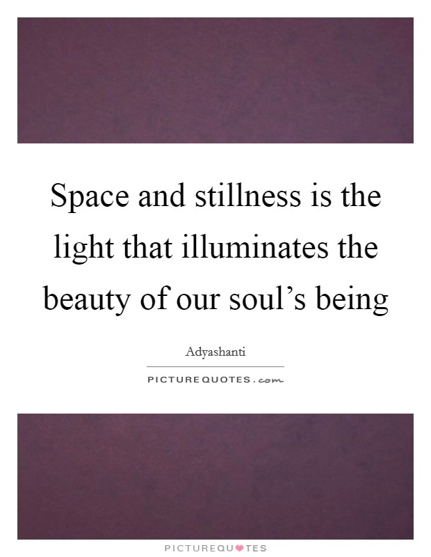 Space and stillness is the light that illuminates the beauty of our soul's being Picture Quote #1