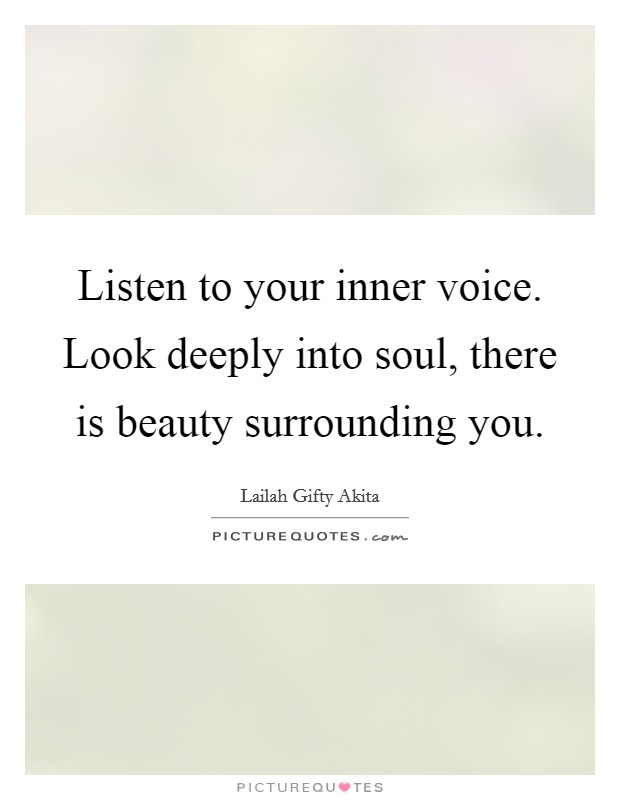 Listen to your inner voice. Look deeply into soul, there is beauty surrounding you Picture Quote #1