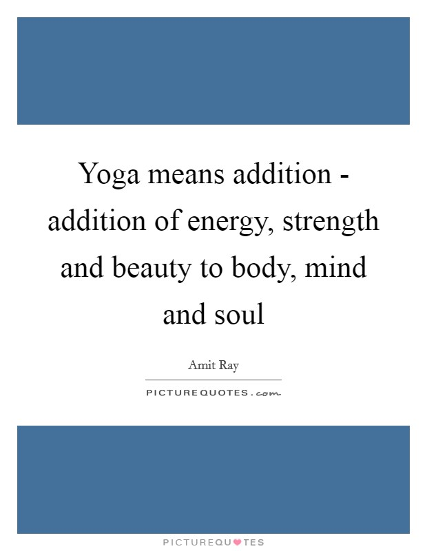 Yoga means addition - addition of energy, strength and beauty to body, mind and soul Picture Quote #1