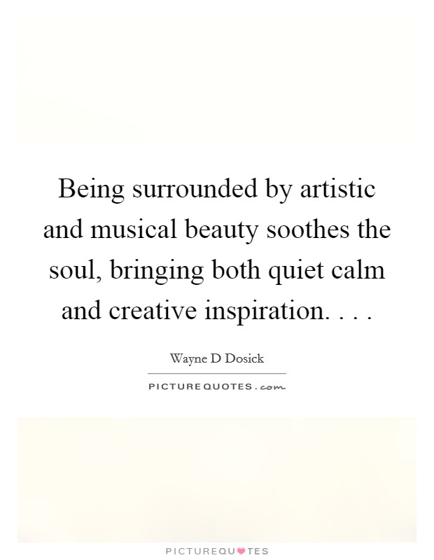 Being surrounded by artistic and musical beauty soothes the soul, bringing both quiet calm and creative inspiration. . .  Picture Quote #1