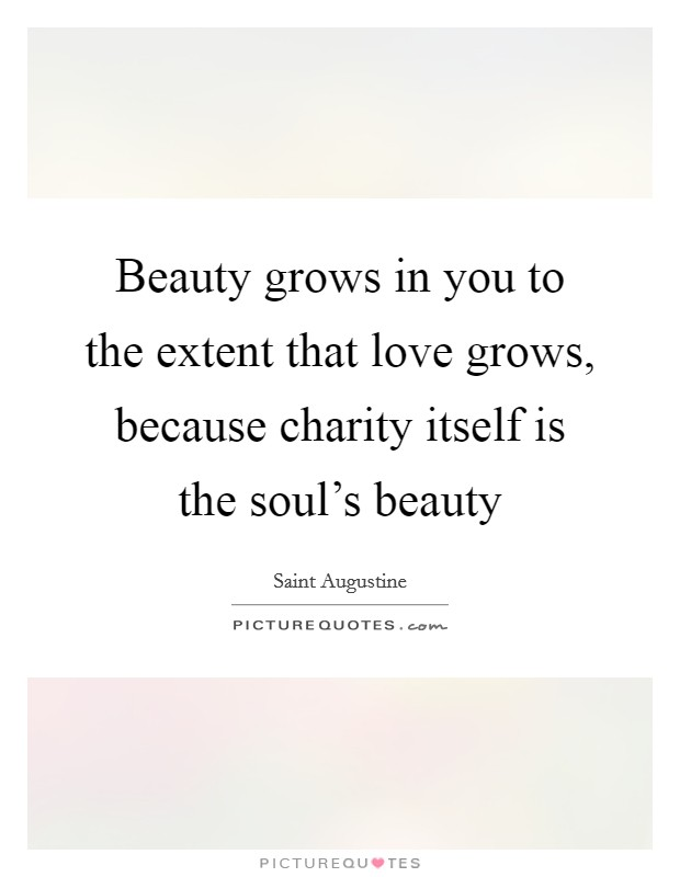 Beauty grows in you to the extent that love grows, because charity itself is the soul's beauty Picture Quote #1