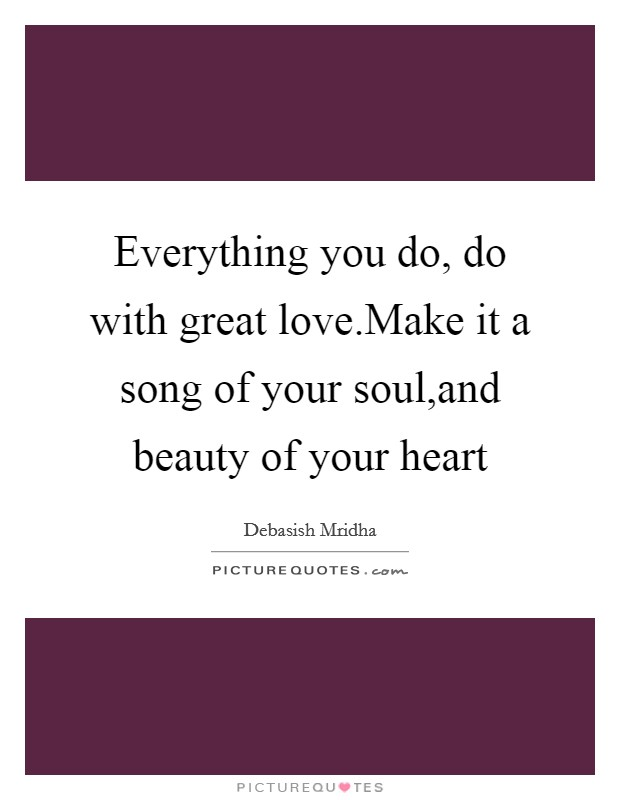 Everything you do, do with great love.Make it a song of your soul,and beauty of your heart Picture Quote #1