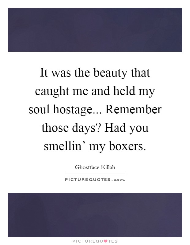 It was the beauty that caught me and held my soul hostage... Remember those days? Had you smellin' my boxers Picture Quote #1