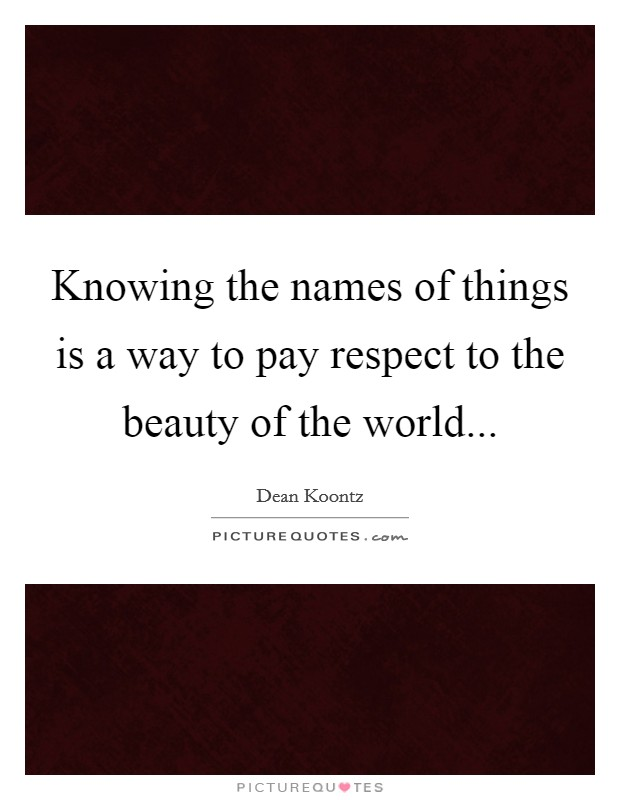 Knowing the names of things is a way to pay respect to the beauty of the world Picture Quote #1