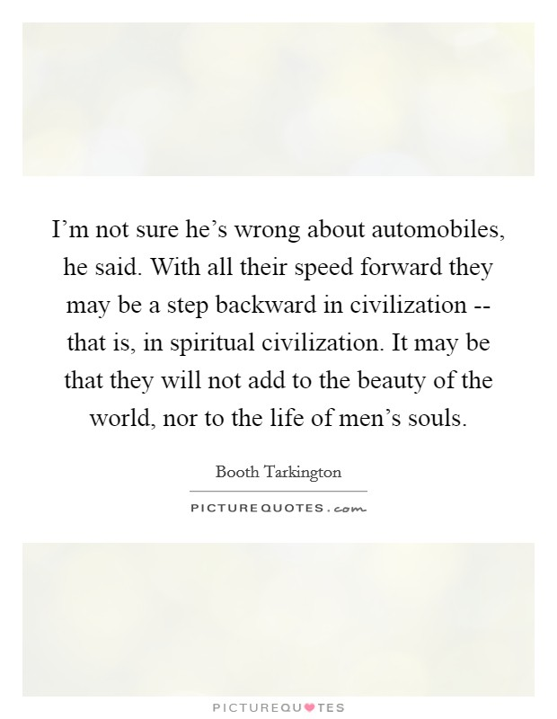 I'm not sure he's wrong about automobiles, he said. With all their speed forward they may be a step backward in civilization -- that is, in spiritual civilization. It may be that they will not add to the beauty of the world, nor to the life of men's souls Picture Quote #1