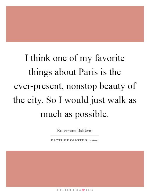 I think one of my favorite things about Paris is the ever-present, nonstop beauty of the city. So I would just walk as much as possible Picture Quote #1