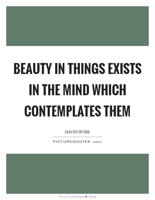 Beauty in things exists in the mind which contemplates them Picture Quote #1