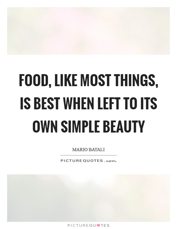 Food, like most things, is best when left to its own simple beauty Picture Quote #1