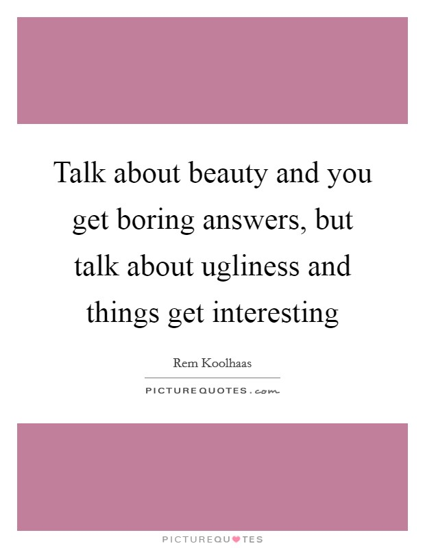Talk about beauty and you get boring answers, but talk about ugliness and things get interesting Picture Quote #1