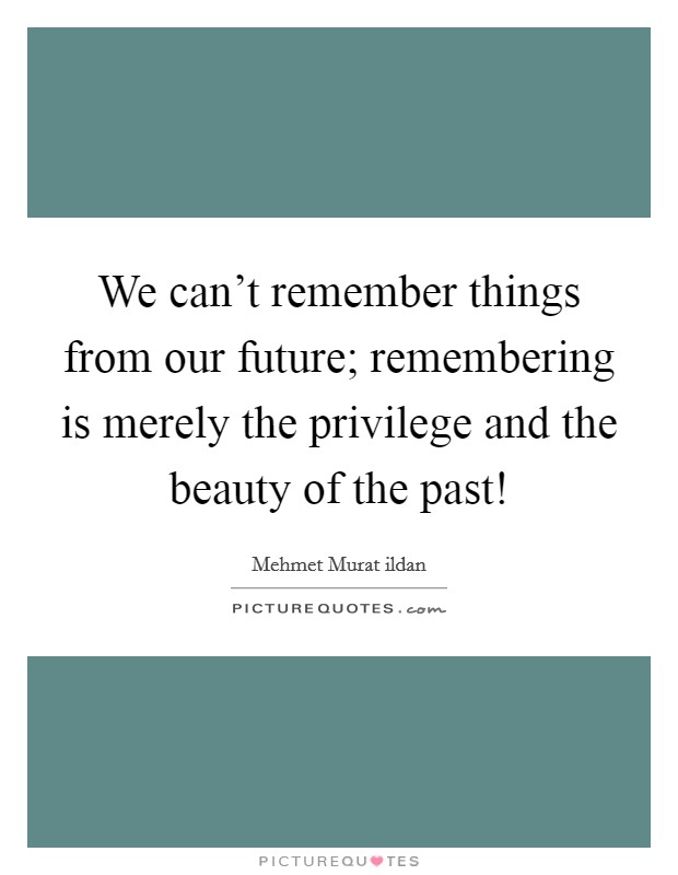 We can't remember things from our future; remembering is merely the privilege and the beauty of the past! Picture Quote #1