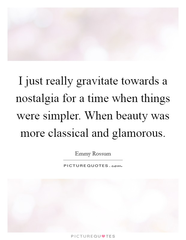 I just really gravitate towards a nostalgia for a time when things were simpler. When beauty was more classical and glamorous. Picture Quote #1