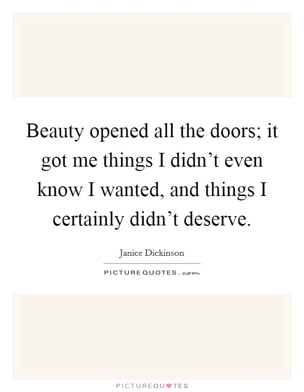 Beauty opened all the doors; it got me things I didn't even know I wanted, and things I certainly didn't deserve Picture Quote #1
