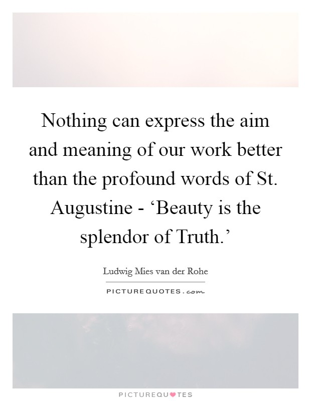 Nothing can express the aim and meaning of our work better than the profound words of St. Augustine - 'Beauty is the splendor of Truth.' Picture Quote #1