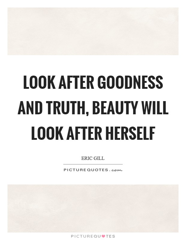 Look after goodness and truth, beauty will look after herself Picture Quote #1
