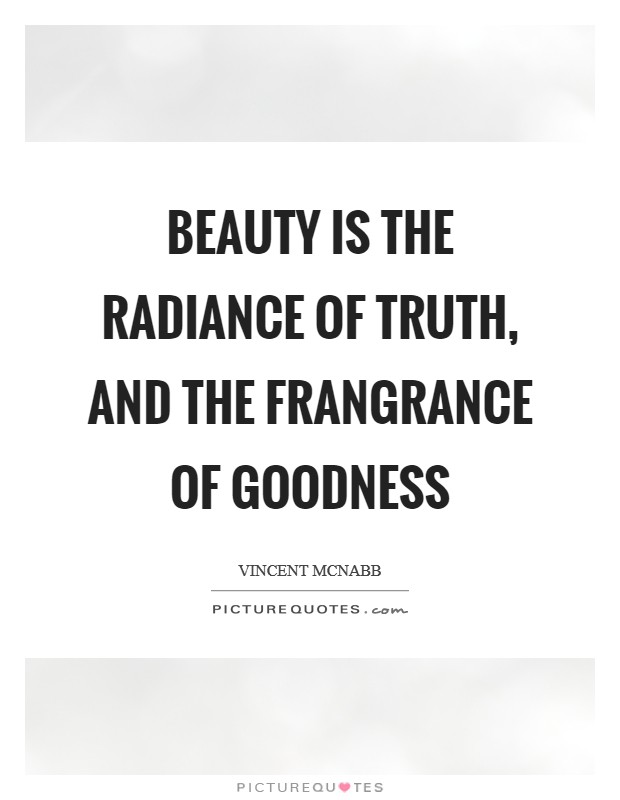 Beauty is the radiance of truth, and the frangrance of goodness Picture Quote #1