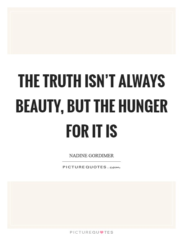 The truth isn't always beauty, but the hunger for it is Picture Quote #1