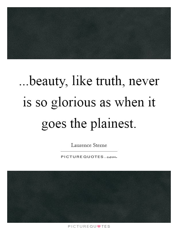 ...beauty, like truth, never is so glorious as when it goes the plainest Picture Quote #1