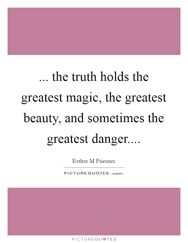 ... the truth holds the greatest magic, the greatest beauty, and sometimes the greatest danger Picture Quote #1