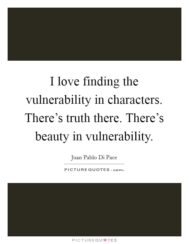 I love finding the vulnerability in characters. There's truth there. There's beauty in vulnerability Picture Quote #1