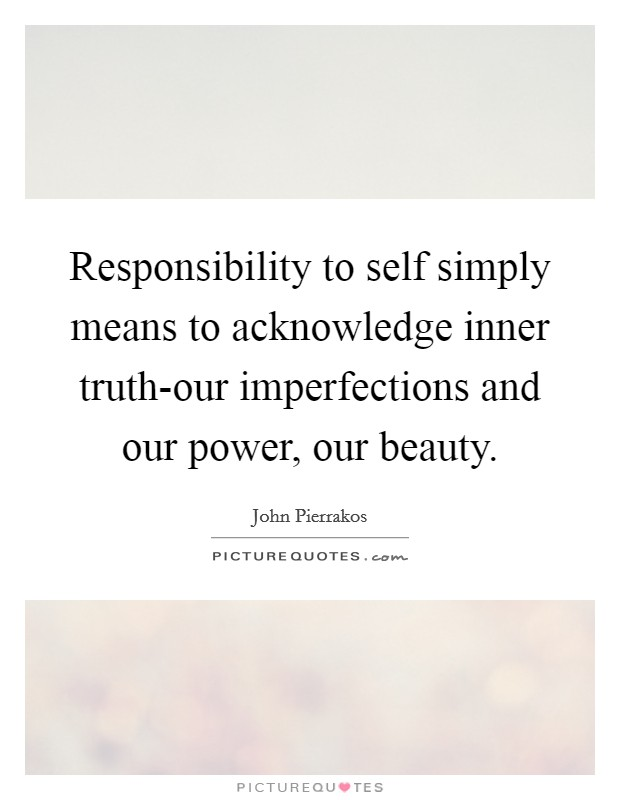 Responsibility to self simply means to acknowledge inner truth-our imperfections and our power, our beauty Picture Quote #1