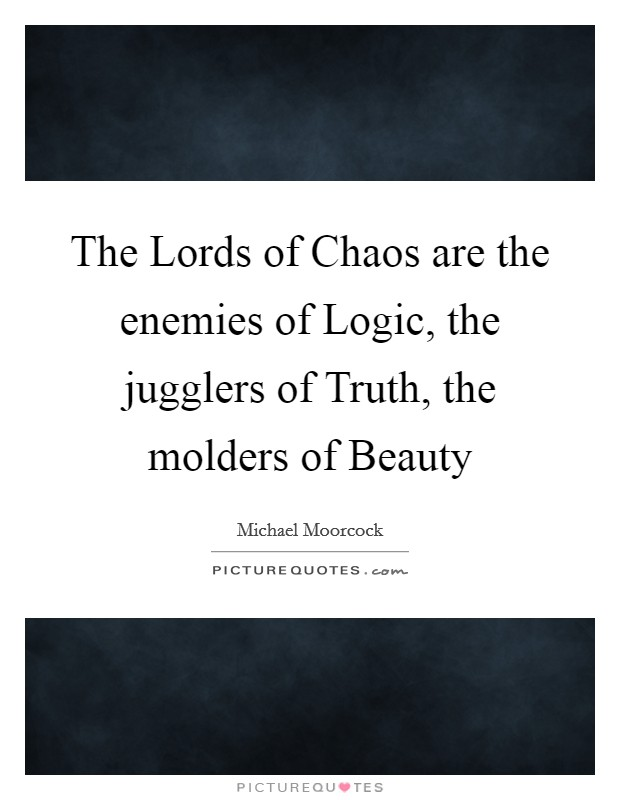 The Lords of Chaos are the enemies of Logic, the jugglers of Truth, the molders of Beauty Picture Quote #1