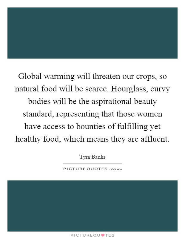 Global warming will threaten our crops, so natural food will be scarce. Hourglass, curvy bodies will be the aspirational beauty standard, representing that those women have access to bounties of fulfilling yet healthy food, which means they are affluent Picture Quote #1