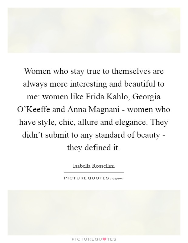 Women who stay true to themselves are always more interesting and beautiful to me: women like Frida Kahlo, Georgia O'Keeffe and Anna Magnani - women who have style, chic, allure and elegance. They didn't submit to any standard of beauty - they defined it Picture Quote #1