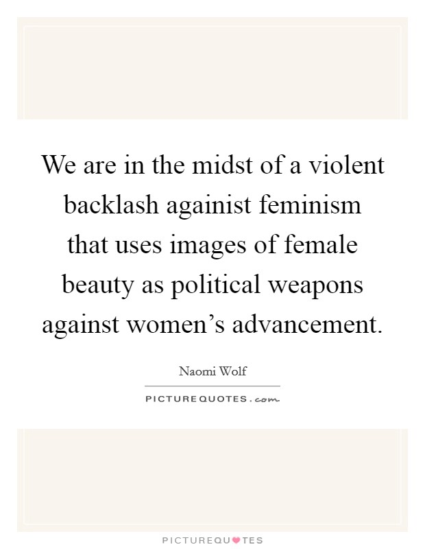 We are in the midst of a violent backlash againist feminism that uses images of female beauty as political weapons against women's advancement Picture Quote #1