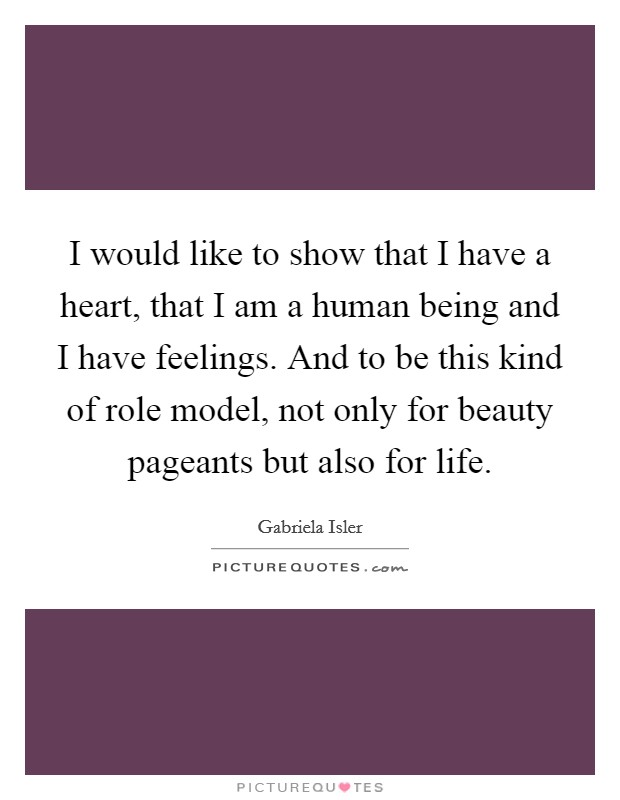 I would like to show that I have a heart, that I am a human being and I have feelings. And to be this kind of role model, not only for beauty pageants but also for life Picture Quote #1