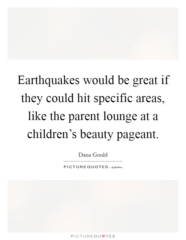 Earthquakes would be great if they could hit specific areas, like the parent lounge at a children's beauty pageant Picture Quote #1