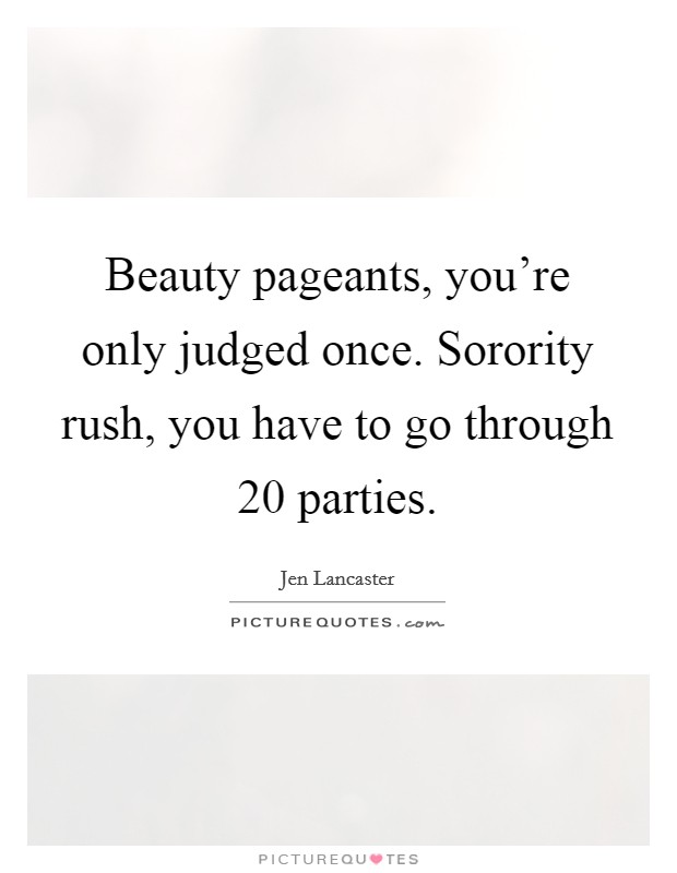 Beauty pageants, you're only judged once. Sorority rush, you have to go through 20 parties Picture Quote #1