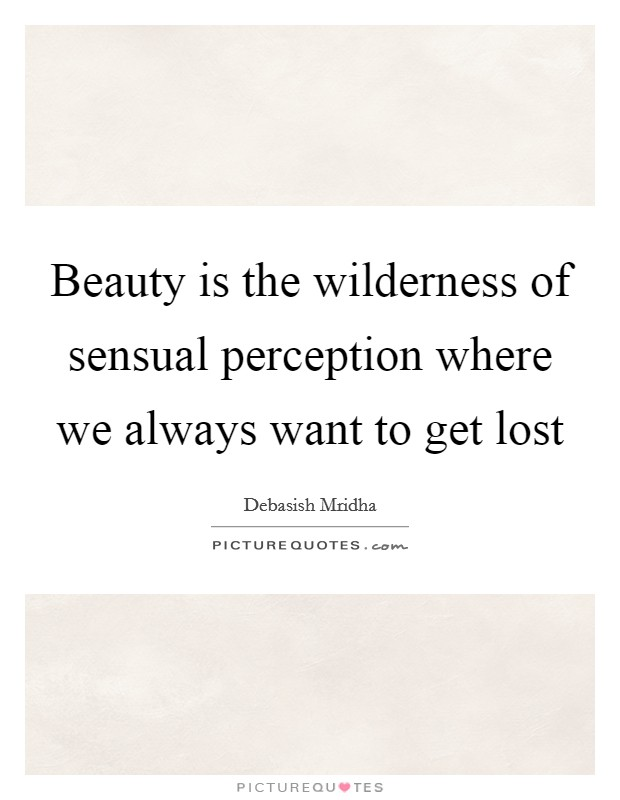 Beauty is the wilderness of sensual perception where we always want to get lost Picture Quote #1