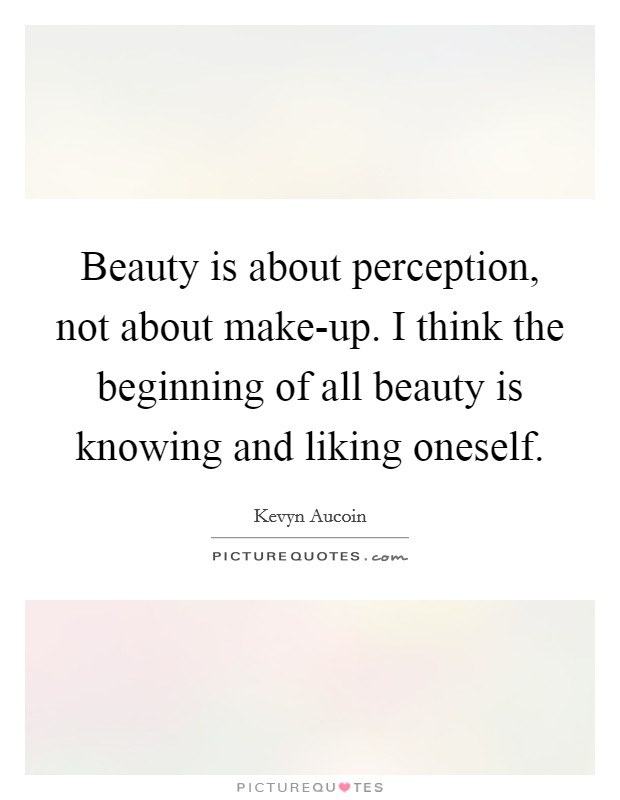 Beauty is about perception, not about make-up. I think the beginning of all beauty is knowing and liking oneself Picture Quote #1