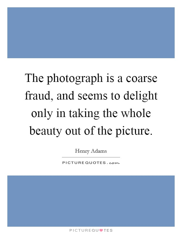 The photograph is a coarse fraud, and seems to delight only in taking the whole beauty out of the picture Picture Quote #1