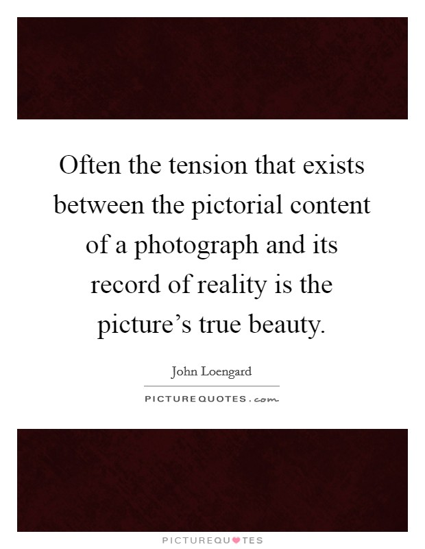 Often the tension that exists between the pictorial content of a photograph and its record of reality is the picture's true beauty Picture Quote #1
