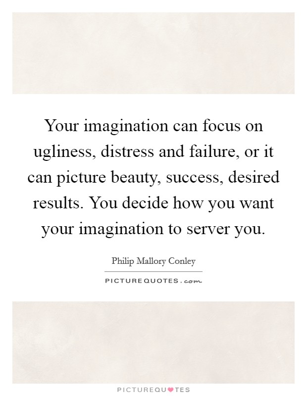 Your imagination can focus on ugliness, distress and failure, or it can picture beauty, success, desired results. You decide how you want your imagination to server you Picture Quote #1