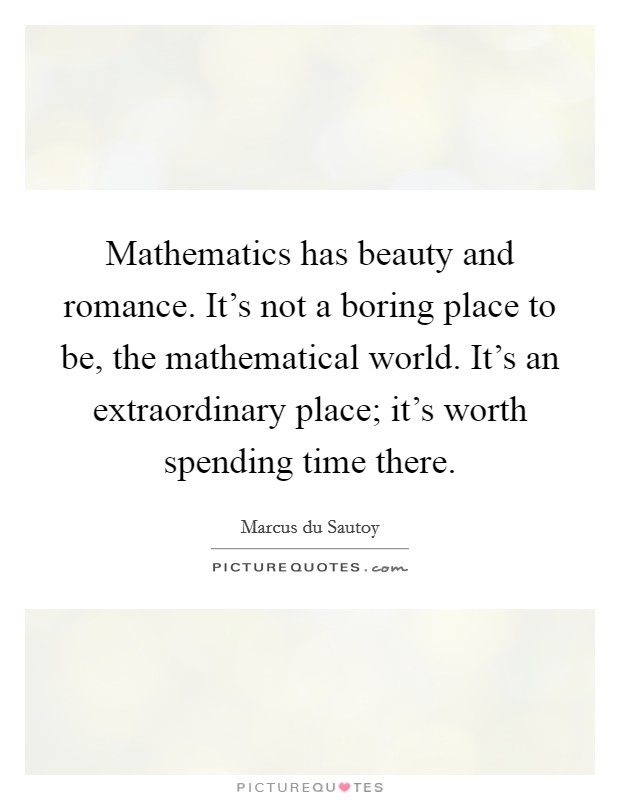 Mathematics has beauty and romance. It's not a boring place to be, the mathematical world. It's an extraordinary place; it's worth spending time there Picture Quote #1