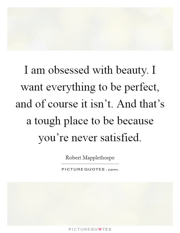 I am obsessed with beauty. I want everything to be perfect, and of course it isn't. And that's a tough place to be because you're never satisfied Picture Quote #1