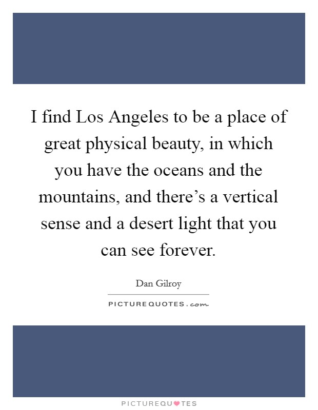 I find Los Angeles to be a place of great physical beauty, in which you have the oceans and the mountains, and there's a vertical sense and a desert light that you can see forever Picture Quote #1