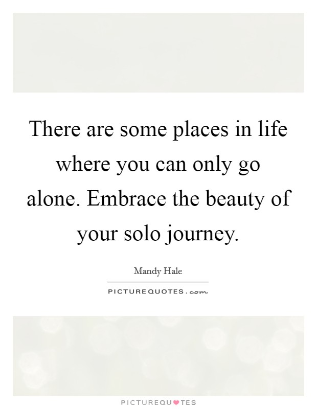 There are some places in life where you can only go alone. Embrace the beauty of your solo journey Picture Quote #1
