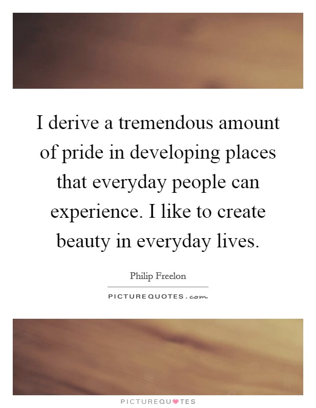 I derive a tremendous amount of pride in developing places that everyday people can experience. I like to create beauty in everyday lives Picture Quote #1