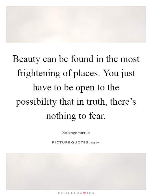 Beauty can be found in the most frightening of places. You just have to be open to the possibility that in truth, there's nothing to fear Picture Quote #1