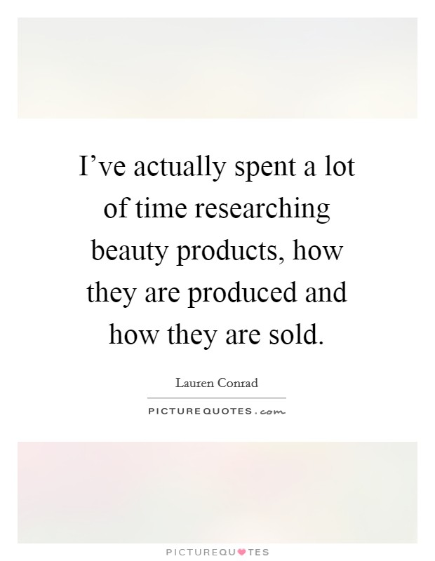 I've actually spent a lot of time researching beauty products, how they are produced and how they are sold Picture Quote #1