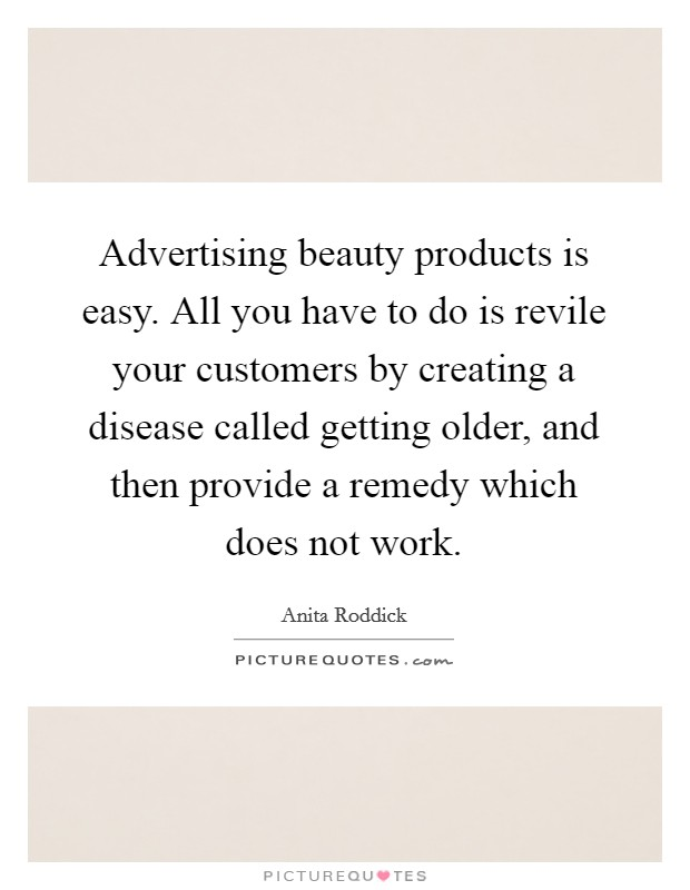 Advertising beauty products is easy. All you have to do is revile your customers by creating a disease called getting older, and then provide a remedy which does not work Picture Quote #1